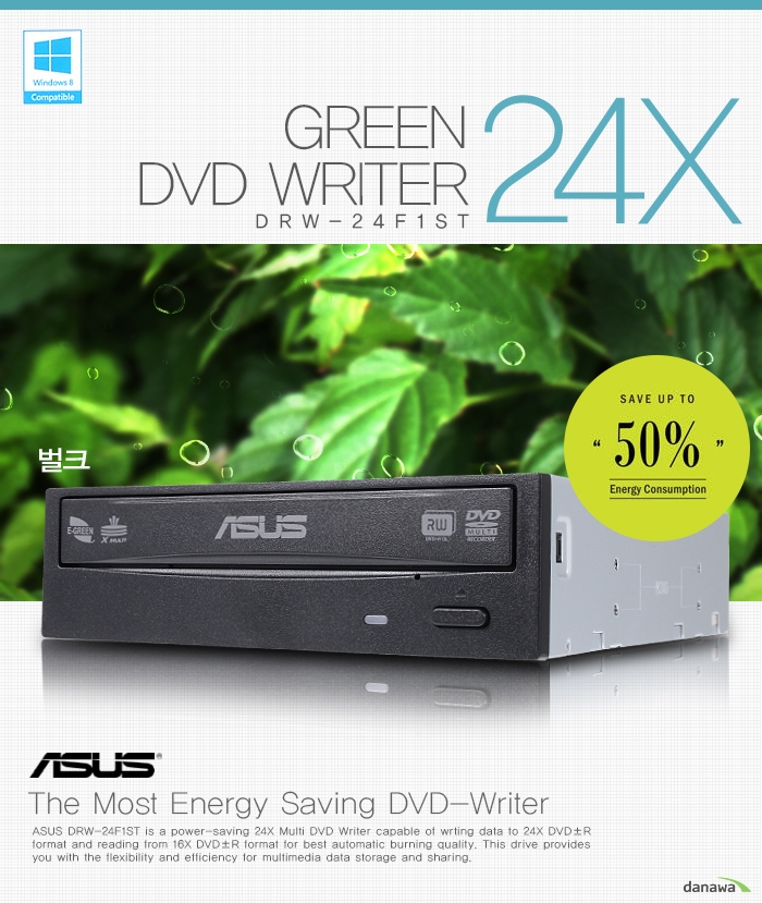 GREEN DVD WRITER DRW-24F1ST 24X 벌크    SAVE UP TO 50% Energy Consumption    ASUS The Most Energy Saving DVD-Writer    ASUS DRW-24F1ST is a power-saving 24X Multi DVD Writer capable of wrting data to 24X DVD R format and reading from 16X DVD±R format for best automatic burning quality. This drive provides you with the flexibility and efficiency for multimedia data storage and sharing.