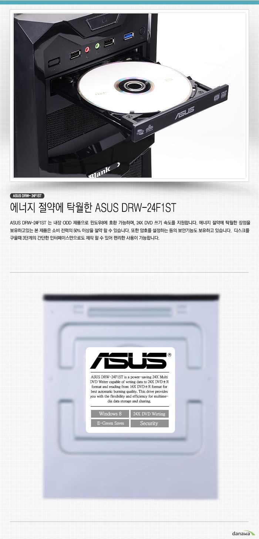ASUS DRW- 24F1ST    에너지 절약에 탁월한 ASUS DRW-24F1ST    ASUS DRW-24F1ST 는 내장 ODD 제품으로 윈도우8에 호환 가능하며, 24X DVD 쓰기 속도를 지원합니다. 에너지 절약에 탁월한 장점을 보유하고있는 본 제품은 소비 전력의 50% 이상을 절약 할 수 있습니다. 또한 암호를 설정하는 등의 보안기능도 보유하고 있습니다.  디스크를 구울때 3단계의 간단한 인터페이스만으로도 제작 할 수 있어 편리한 사용이 가능합니다.