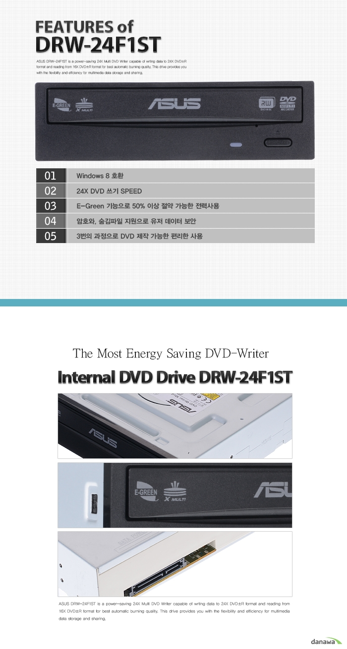 FEATURES of DRW-24F1ST    Windows 8 호환 24X DVD 쓰기 SPEED E-Green 기능으로 50% 이상 절약 가능한 전력사용 암호와, 숨김파일 지원으로 유저 데이터 보안 3번의 과정으로 DVD 제작 가능한 편리한 사용    The Most Energy Saving DVD-Writer     Internal DVD Drive DRW-24F1ST    ASUS DRW-24F1ST is a power-saving 24X Multi DVD Writer capable of wrting data to 24X DVD±R format and reading from 16X DVD±R format for best automatic burning quality. This drive provides you with the flexibility and efficiency for multimedia data storage and sharing.