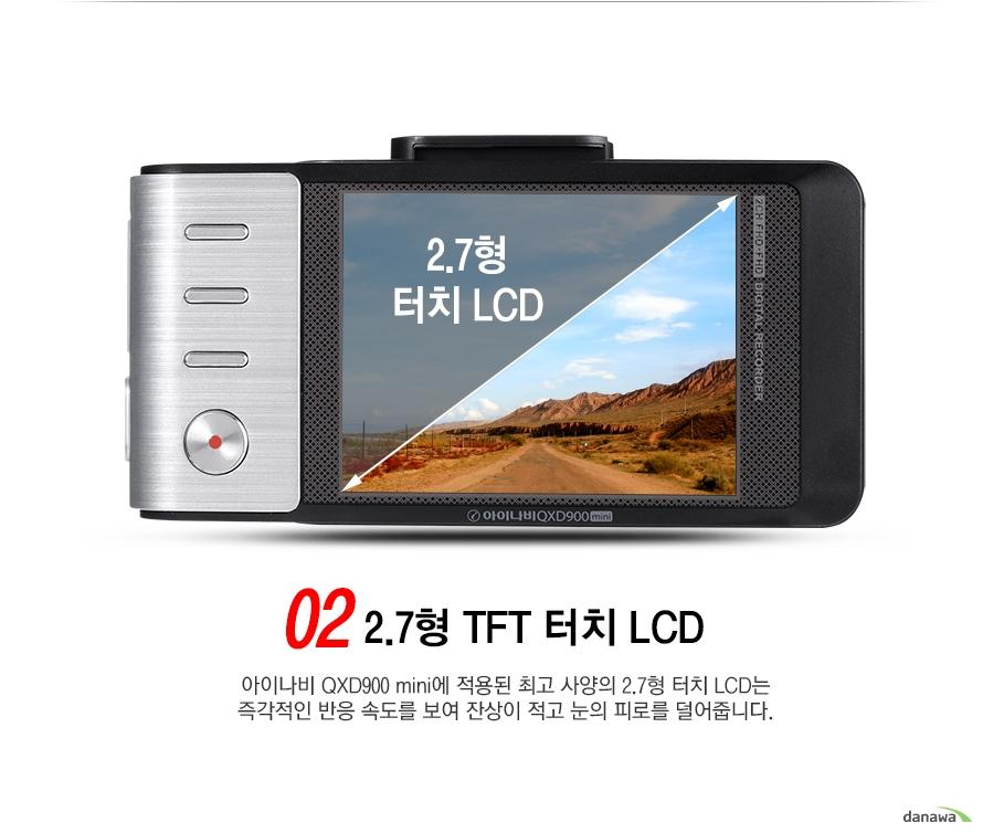 02 2점7형 TFT 터치 LCD아이나미 QXD900 mini에 적용된 최고 사양의 2점7형 터치 LCD는 즉각적인 반응속도를 보여 잔상이 적고 눈의 피로를 덜어줍니다