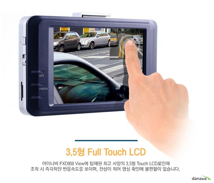 3.5형 Full Touch LCD아이나비 FXD950 View에 탑재된 최고 사양의 3.5형 Touch LCD로 인해조작 시 즉각적인 반응속도를 보이며, 잔상이 적어 영상 확인에 불편함이 없습니다.