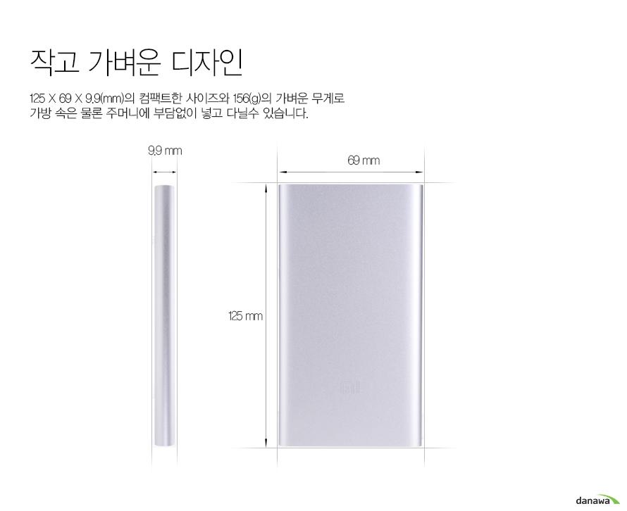 작고 가벼운 디자인125*69*9.9(mm)의 컴팩트한 사이즈와 156(g)의 가벼운 무게로가방 속은 물론 주머니에 부담없이 넣고 다닐수 있습니다.9.9mm, 69mm, 125mm