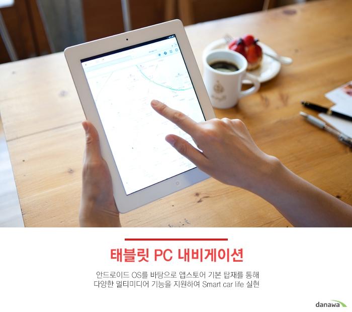 태블릿 PC 내비게이션안드로이드 OS를 바탕으로 앱스토어 기본 탑재를 통해 다양한멀티미디어 기능을 지원하여 Smart Car life 실현