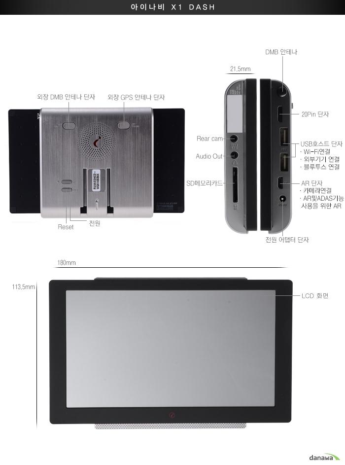 아이나비 X1 DASH외장 DMB 안테나 단자, 외장 GPS 안테나 단자RESET, 전원, 21.5mm, DMB 안테나, 20Pin 단자Rear cam, 20pin 단자Audio Out, USB호스트 단자(Wi-Fi연결, 블루투스 연결,외부기기 연결)SD메모리 카드,AR단자(카메라연결,AR및ADAS기능 사용을 위한 AR)전원어댑터단자180mm,113.5mm,LCD 화면
