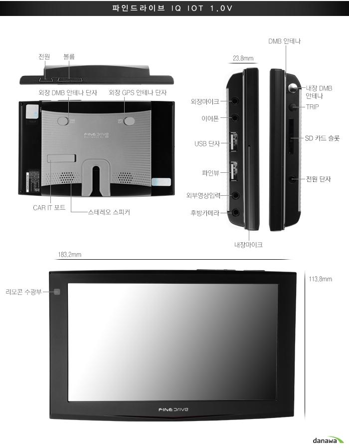 파인드라이브 IQ IOT 1.0V전원,볼륨,외장 DMB 안테나 단자, 외장 GPS안테나 단자CAR IT 포트, 스테레오 스피커,23.8mm,DMB 안테나외장마이크,이어폰,USB 단자, 파인뷰, 외부영상입력후방카메라, 내장 DMB안테나, TRIP, SD 카드 슬롯, 전원 단자182.2mm, 리노콘 수광부, 113.8mm