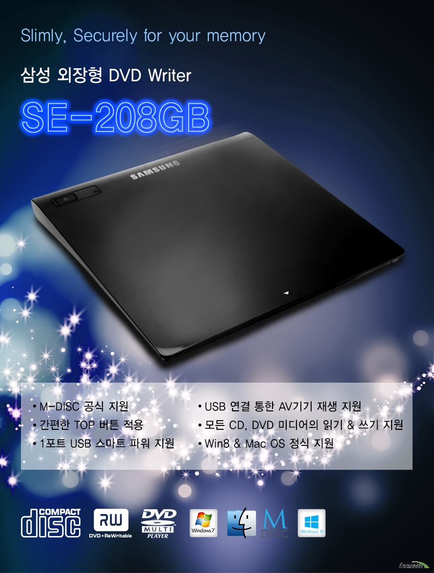 Slimly, Securely for your memory    삼성 외장형 DVD Writer    SE-208GB    M-DISC 공식 지원간편한 TOP 버튼 적용1포트 USB 스마트 파워 지원USB 연결 통한 AV기기 재생 지원모든 CD, DVD 미디어의 읽기 쓰기 지원Win8 Mac OS 정식 지원
