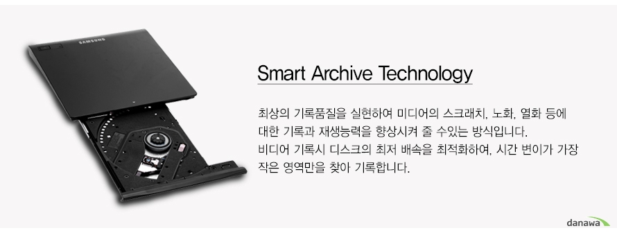 Smart Archive Technology    최상의 기록품질을 실현하여 미디어의 스크래치, 노화, 열화 등에대한 기록과 재생능력을 향상시켜 줄 수있는 방식입니다.비디어 기록시 디스크의 최저 배속을 최적화하여, 시간 변이가 가장작은 영역만을 찾아 기록합니다.
