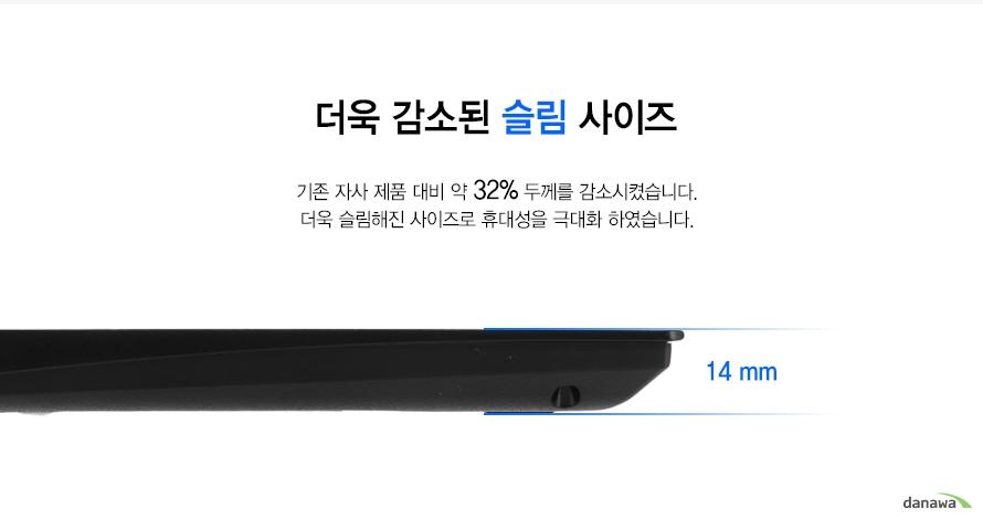 더욱 감소된 슬림 사이즈    기존 자사 제품 대비 약 32% 두께를 감소시켰습니다.더욱 슬림해진 사이즈로 휴대성을 극대화 하였습니다. 14mm