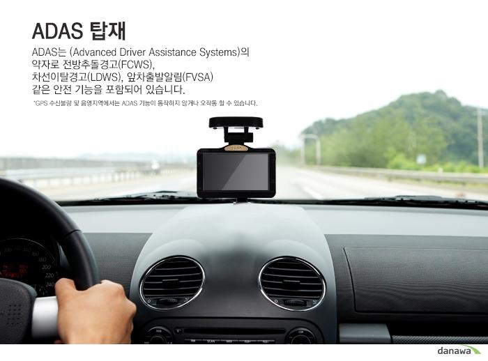 ADAS 탑재ADAS는(Advanced Driver Assistance Systems)의약자로 전방추돌경고(FCWS),차선이탈경고(LDWS),앞차출발알림(FVSA)같은 안전 기능을 포함되어 있습니다.*GPS 수신불량 및 음영지역에서는 ADAS기능이 동작하지않거나 오작동 할 수 있습니다.