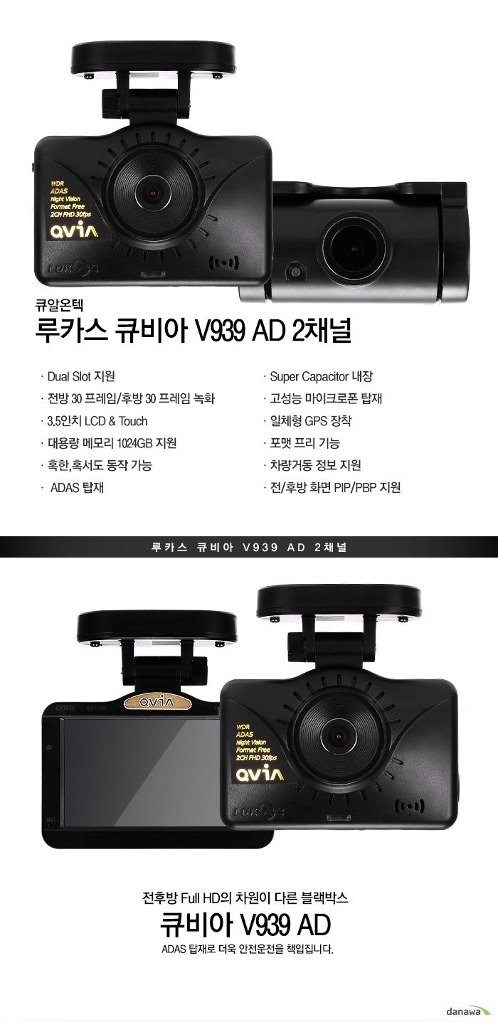 큐알온텍루카스 큐비아 V939 AD 2채널Dual Slot 지원GPS+Glonass3.5인치 LCD and Touch대용량 메모리 1024GB지원혹한, 혹서도 동작 가능ADAS탑재Super Capacitor 내장고성능 마이크로폰 탑재일체형 GPS장착포맷 프리 기능차량거동 정보 지원전/후방 화면 PIP/PBP지원큐비아 Z970 WD루카스 큐비아 V939 AD 2채널전후방 Full HD의 차원이 다른 블랙박스큐비아 V939 AD ADAS 탑재로 더욱 안전운전을 책임집니다.