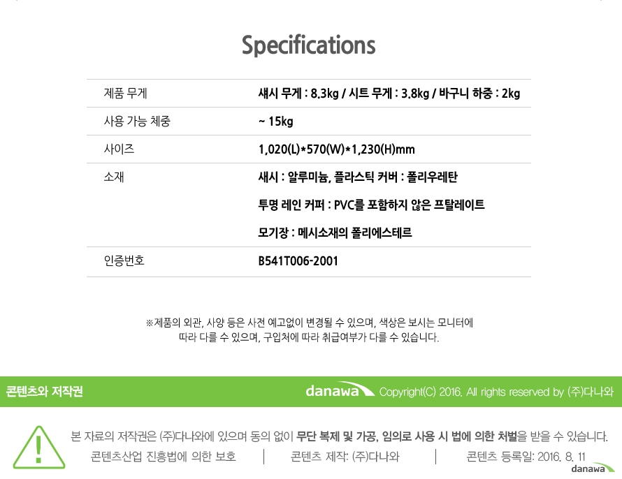 Specifications 제품 무게 섀시 무게 : 8.3kg / 시트 무게 : 3.8kg / 바구니 하중 : 2kg 사용 가능 체중 ~15kg 사이즈 1,020(L)*570(W)*1,230(H)mm 소재 새시 : 알루미늄, 플라스틱 커버 : 폴리우레탄 투명 레인 커퍼 : PVC를 포함하지 않은 프탈레이트 모기장 : 메시소재의 폴리에스테르 인증번호 B541T006-2001제품의 외관, 사양 등은 사전 예고없이 변경될 수 있으며, 색상은 보시는 모니터에 따라 다를 수 있으며, 구입처에 따라 취급여부가 다를 수 있습니다.