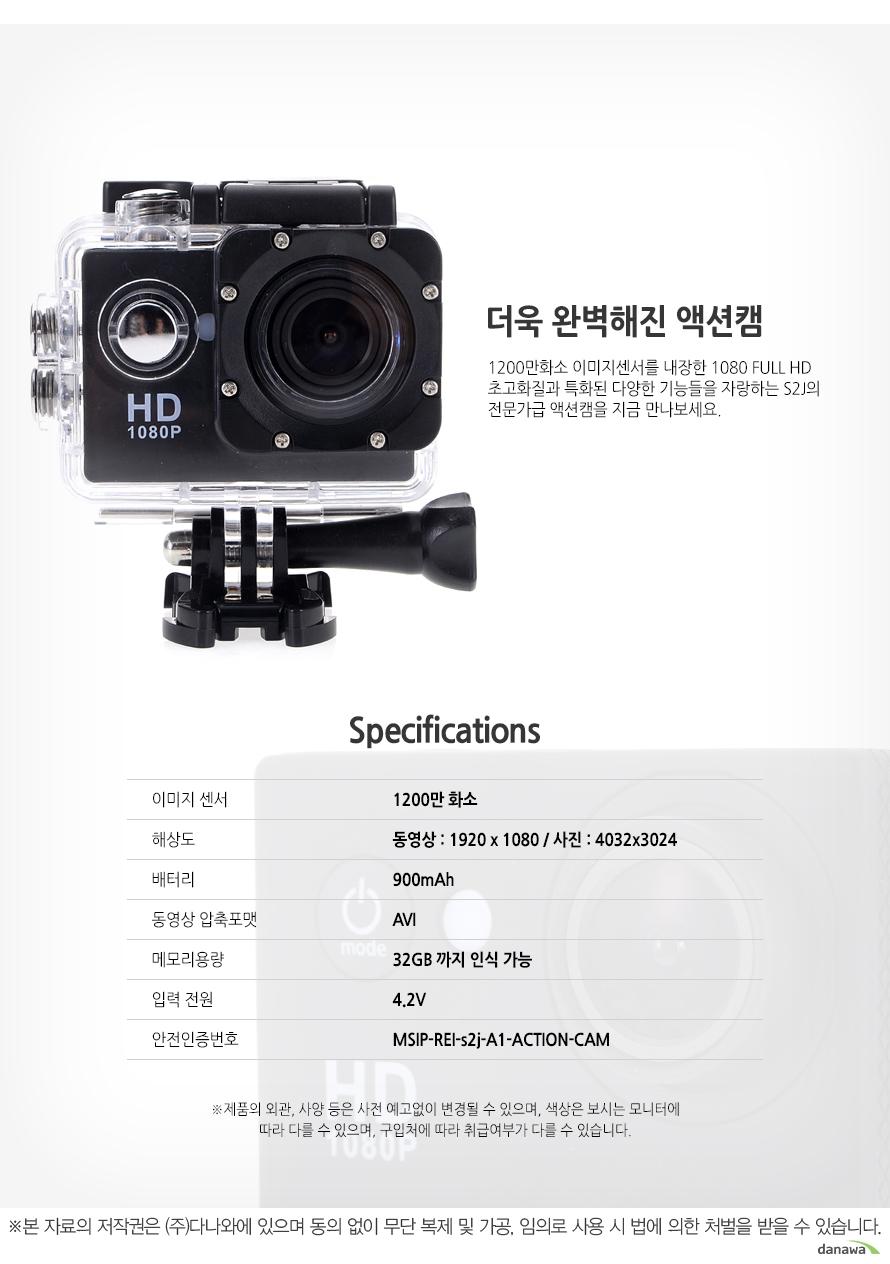 더욱 완벽해진 액션캠1200만화소 이미지센서를 내장한 1080 FULL HD 초고화질과 특화된 다양한 기능들을 자랑하는 S2J의전문가급 액션캠을 지금 만나보세요.Specifications이미지 센서 1200만 화소해상도 동영상 : 1920 x 1080 / 사진 : 4032x3024배터리 900mAh동영상 압축포맷 AVI메모리용량 32GB 까지 인식 가능입력 전원 4.2V안전인증번호 MSIP-REI-s2j-A1-ACTION-CAM※제품의 외관, 사양 등은 사전 예고없이 변경될 수 있으며, 색상은 보시는 모니터에 따라 다를 수 있으며, 구입처에 따라 취급여부가 다를 수 있습니다.