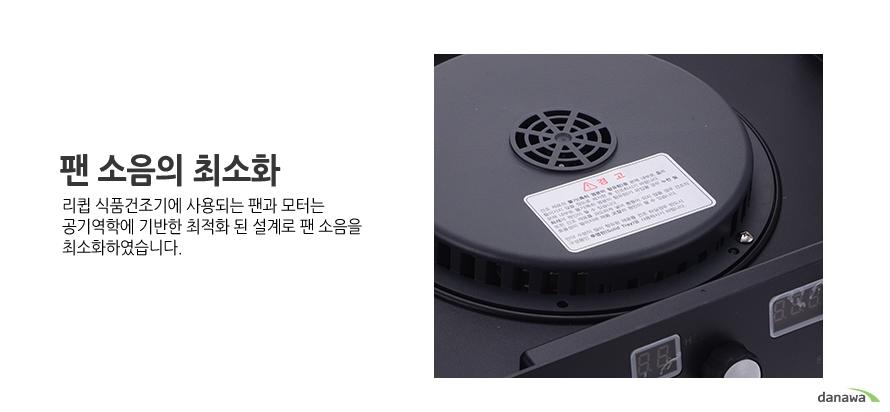팬 소음의 최소화 리큅 식품건조기에 사용되는 팬과 모터는 공기역학에 기반한 최적화 된 설계로 팬 소음을 최소화하였습니다.