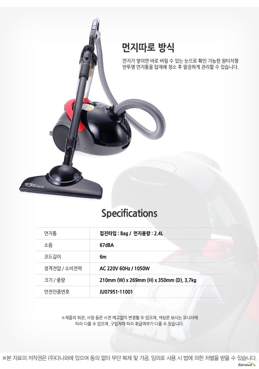 먼지따로 방식 먼지가 쌓이면 바로 버릴 수 있는 눈으로 확인 가능한 원터치형 반투명 먼지통을 탑재해 청소 후 말끔하게 관리할 수 있습니다. Specifications 먼지통 집진타입 : Bag /  먼지용량 : 2.4L 소음 67dBA 코드길이 6m 정격전압/소비전력 AC 220V 60Hz / 1050W 크기/중량 210mm (W) x 269mm (H) x 350mm (D), 3.7kg 안전인증번호 JU07951-11001제품의 외관, 사양 등은 사전 예고없이 변경될 수 있으며, 색상은 보시는 모니터에 따라 다를 수 있으며, 구입처에 따라 취급여부가 다를 수 있습니다. 본 자료의 저작권은 (주) 다나와에 있으며 동의 없이 무단 복제 및 가공, 임의로 사용 시 법에 의한 처벌을 받을 수 있습니다.