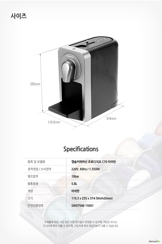 사이즈 255mm 374mm 119.5mm Specifications 품목 및 모델명캡슐커피머신 프로디지오 C70 타이탄정격전압 / 소비전력220V, 60Hz / 1,550W펌프압력19bar물통용량0.8L색상타이탄크기119.5 x 255 x 374 (WxHxDmm)안전인증번호SW07546-15001 제품의 외관, 사양 등은 사전 예고없이 변경될 수 있으며, 색상은 보시는 모니터에 따라 다를 수 있으며, 구입처에 따라 취급여부가 다를 수 있습니다.