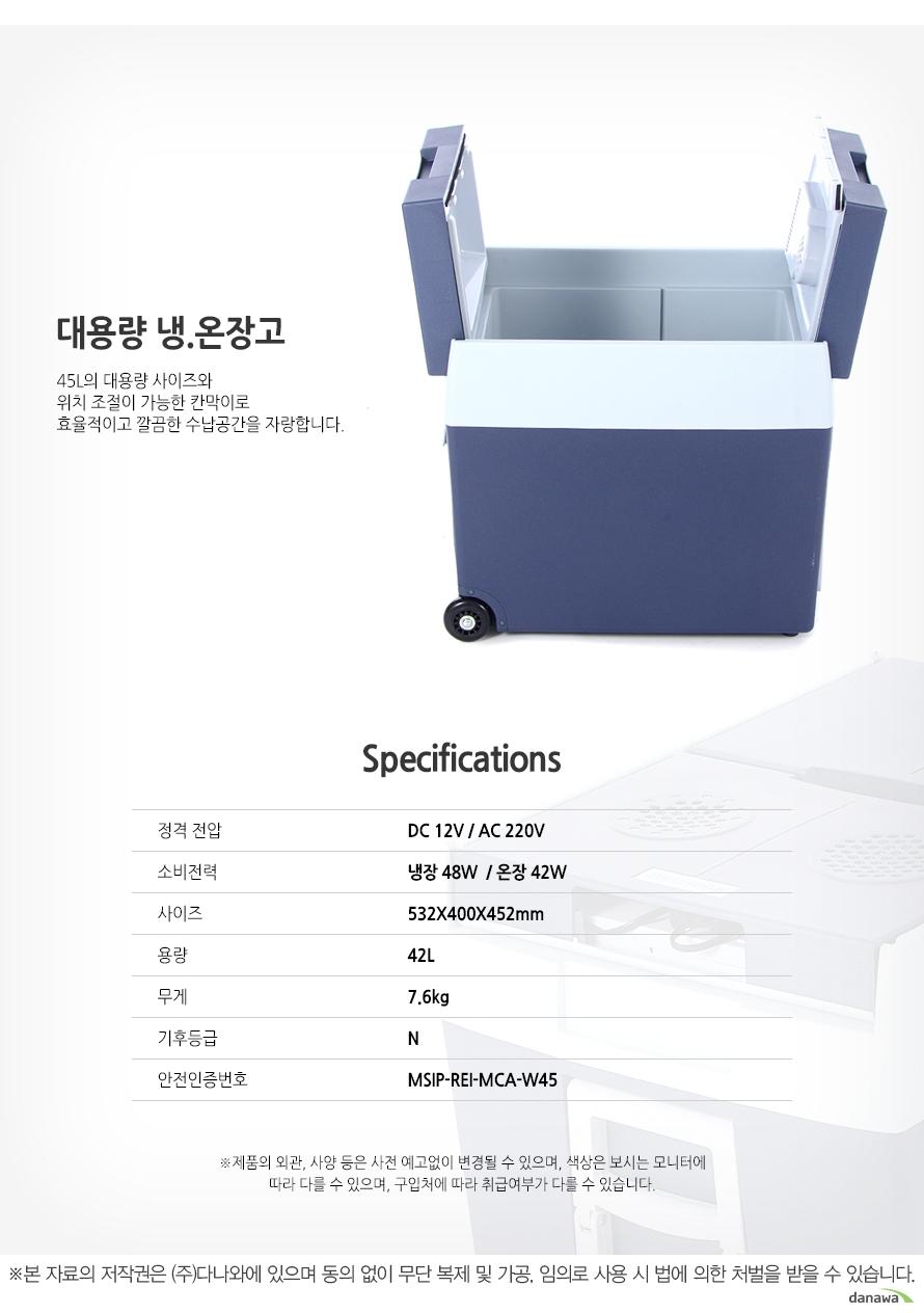 대용량 냉,온장고 45L의 대용량 사이즈와 위치 조절이 가능한 칸막이로 효율적이고 깔끔한 수납공간을 자랑합니다. Specifications 정격 전압 DC 12V / AC 220V 소비전력 냉장 48W / 온장 42W 사이즈 532X400X452mm 용량 42L 무게 7.6kg 기후등급 N 안전인증번호 MSIP-REI-MCA-W45제품의 외관, 사양 등은 사전 예고없이 변경될 수 있으며, 색상은 보시는 모니터에 따라 다를 수 있으며, 구입처에 따라 취급여부가 다를 수 있습니다. 본 자료의 저작권은 (주) 다나와에 있으며 동의 없이 무단 복제 및 가공, 임의로 사용 시 법에 의한 처벌을 받을 수 있습니다.