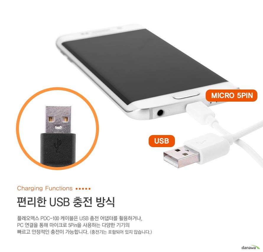 micro 5pin/usb charging functions 편리한 usb 충전방식 플레오맥스 pdc-100 케이블은 usb 충전 어댑터를 활용하거나, pc 연ㄴ결을 통해 마이크로 5pin을 사용하는 다양한 기기의 빠르고 안정적인 충전이 가능합니다 (충전기는 포함되어 있지 않습니다.)