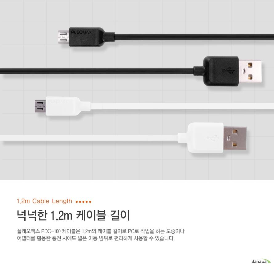 1.2m cable length 넉넉한 1.2m 케이블 길이. 플레오맥스 pdc-100 케이블은 1.2m의 케이블 길이로 pc로 작업을 하는 도중이나 어댑터를 활용한 충전 시에도 넓은 이동 범위로 편리하게 사용할 수 있습니다.