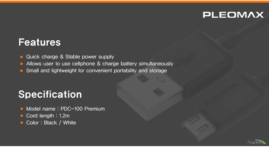 PLEOMAX FEATURE Quick charge & Stable power supplyAllows user to use cellphone & charge battery simultaneouslySmall and lightweight for convenient portability and storage SPECIFICATION model name : pdc-100 premium cord length 1.2m color black white