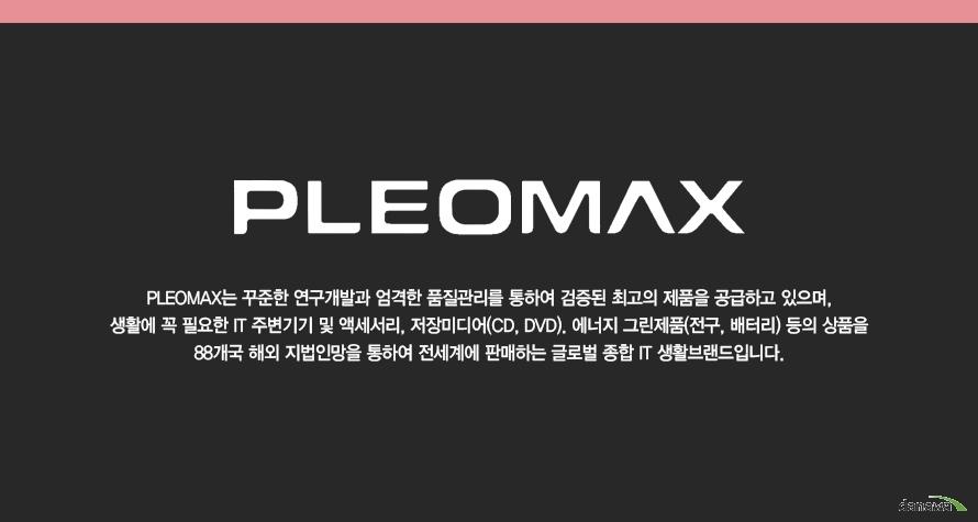 PLEOMAX PLEOMAX는 꾸준한 연구개발과 엄격한 품질관리를 통하여 검증된 최고의 제품을 공급하고 있으며 생활에 꼭 필요한 IT주변기기 및 액세서리 저장미디어 CD DVD 에너지 그린제품 전구 베터리 등 외 상품을 88개국 헤외 지법인망을 통하여 전세계에 판매하는 글로벌 종합 IT 생활브랜드 입니다.