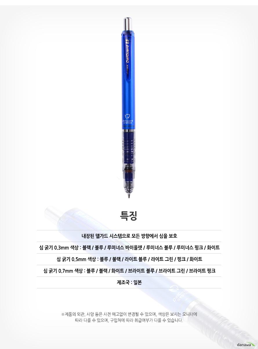 특징 내장된 델가드 시스템으로 모든 방향에서 심을 보호심 굵기 0.3mm 색상 : 블랙 / 블루 / 루미너스 바이올렛 / 루미너스 블루 / 루미너스 핑크 / 화이트심 굵기 0.5mm 색상 : 블루 / 불랙 / 라이트 블루 / 라이트 그린 / 핑크 / 화이트심 굵기 0.7mm 색상 : 블루 / 블랙 / 화이트 / 브라이트 블루 / 브라이트 그린 / 브라이트 핑크제조국 : 일본제품의 외관, 사양 등은 사전 예고없이 변경될 수 있으며, 색상은 보시는 모니터에 따라 다를 수 있으며, 구입처에 따라 취급여부가 다를 수 있습니다.