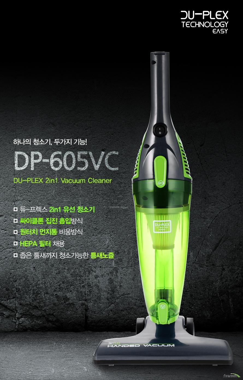 하나의 청소기 두가지 기능 DP-605VC Duplex 2in1 Vacuum Cleaner    듀프렉스 2in1유선청소기    싸이클론 집진 흡입방식    원터치 먼지통 비움방식    HEPA 필터 채용    좁은 틈새까지 청소가능한 틈새노즐