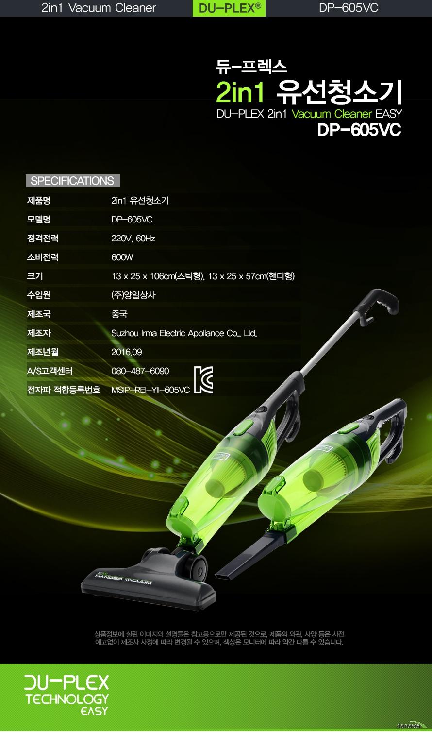듀프렉스 2in1 유선청소기 DuPLEX 2in1 vacuum cleaner EASY DP-605VC    제품명 2in1 유선청소기    모델명 DP 605VC    정격전력 220V 60Hz    소비전력 600W    크기 13x25x106cm 스틱형 13x25x57cm 핸디형    수입원 (주)양일상사    제조국 중국    제조자 Suzhou lrma electric Apppliance co., ltd.    제조년월 2016. 09    고객센터 080 487 6090    전자파 적합등록번호 MSIP REI YII 605VC