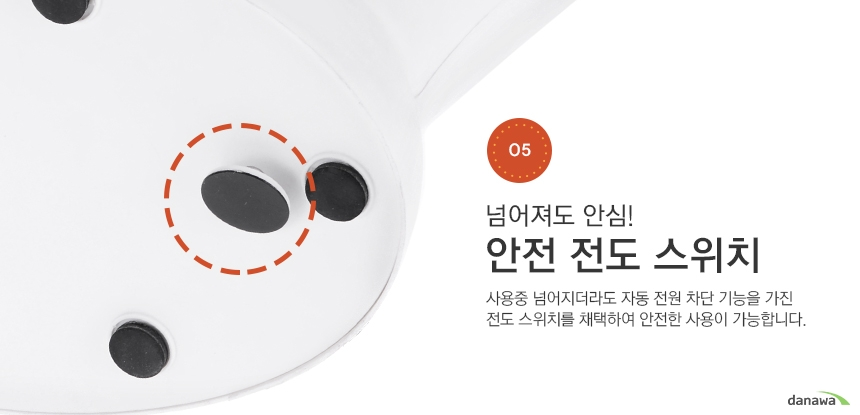 넘어져도 안심! 안전 전도 스위치 사용중 넘어지더라도 자동 전원 차단 기능을 가진 전도 스위치를 채택하여 안전한 사용이 가능합니다.