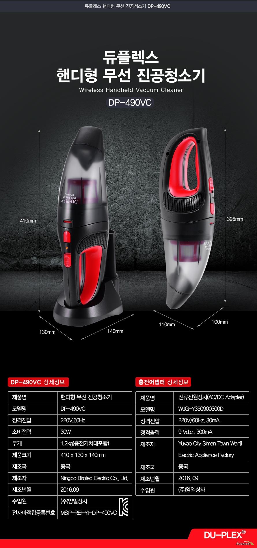 듀플렉스 핸디형 무선 진공청소기 Wireless Handheld Vacuum Cleaner DP-490VC    DP-490VC 상세정보 제품명 핸디형 무선 진공청소기 모델명 DP-490VC 정격전압 220V 60Hz 소비전력 30W 무게 1.2kg 충전거치대 포함 제품크기 410X130X140mm 제조국 중국 제조자 Ningbo Birotec Electric Co.Ltd. 제조년월 2016.09 수입원 (주)양일상사 전자파적합등록번호 MSIP-REI-YII DP-490VC    충전어댑터 상세정보 제품명 전류전원장치 AC DC Adapter 모델명 WJG-Y350900300D 정격전압 220V 60 Hz 30mA 정격출력 9VD.c.,300mA 제조자 Yuyao City simen town wanji electric appliance Factory 제조국 중국 제조년월 2016.09 수입원 주 양일상사