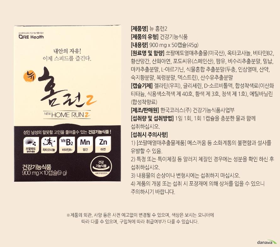 [제품명] 뉴 홈런2[제품의 유형] 건강기능식품[내용량] 900 mg x 50캡슐(45g)[원료명 및 함량] 쏘팔메토열매추출물(미국산), 옥타코사놀, 비타민B2, 황산망간, 산화아연, 포도씨유(스페인산), 팜유, 비수리추출분말, 밀납, 마카추출분말, L-아르기닌, 식물혼합 추출분말(두충, 인삼열매, 산약, 숙지황분말, 복령분말, 덱스트린), 산수유추출분말[캡슐기제] 젤라틴(우피), 글리세린, D-소르비톨액, 합성착색료(이산화티타늄, 식용색소적색 제 40호, 황색 제 3호, 청색 제 1호), 에틸바닐린 (합성착향료)[제조/판매원] 한국코러스(주) 건강기능식품사업부[섭취량 및 섭취방법] 1일 1회, 1회 1캡슐을 충분한 물과 함께 섭취하십시오.[섭취시 주의사항]1) [쏘팔매열매추출물제품] 메스꺼움 등 소화계통의 불편함과 설사를 유발할 수 있음.2) 특정 또는 특이체질 등 알러지 체질인 경우에는 성분을 확인 하신 후 섭취하십시오.3) 내용물의 손상이나 변형시에는 섭취하지 마십시오.4) 제품의 개봉 또는 섭취 시 포장재에 의해 상처를 입을 수 있으니 주의하시기 바랍니다.제품의 외관, 사양 등은 사전 예고없이 변경될 수 있으며, 색상은 보시는 모니터에 따라 다를 수 있으며, 구입처에 따라 취급여부가 다를 수 있습니다.