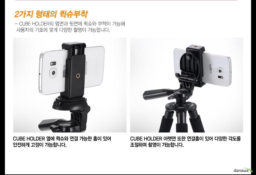 2가지 형태의 퀵슈부착    CUBE HOLDER의 옆면과 뒷면에 퀵슈와 부착이 가능해 사용자의 기호에 맞게 다양한 촬영이 가능합니다.   CUBE HOLDER 옆에 퀵슈와 연결 가능한 홀이 있어 안전하게 고정이 가능합니다.   CUBE HOLDER 아랫면 또한 연결홀이 있어 다양한 각도를 조절하며 촬영이 가능합니다.