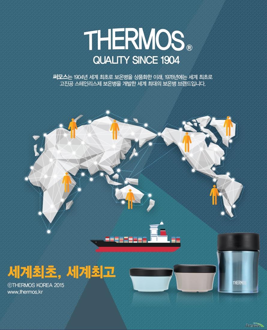 Thermos Quality since 1904    써모스는 1904년 세계 최초로 보온병을 상품화한 이래 1978년에는 세계최초로 고진공 스테인리스제 보온병을 개발한 세계 최대의 보온병 브랜드입니다.    세계최초 세계최고