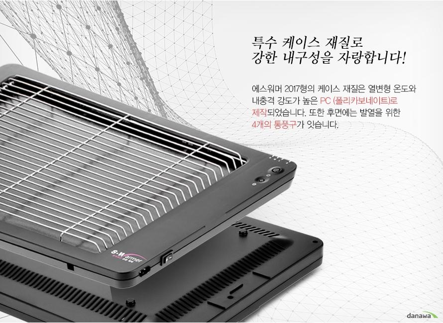 특수 케이스 재질로 강한 내구성을 자랑합니다! 에스워머 2017형의 케이스 재질은 열변형 온도와 내충격 강도가 높은 PC (폴리카보네이트)로 제작되었습니다. 또한 후면에는 발열을 위한4개의 통풍구가 있습니다.