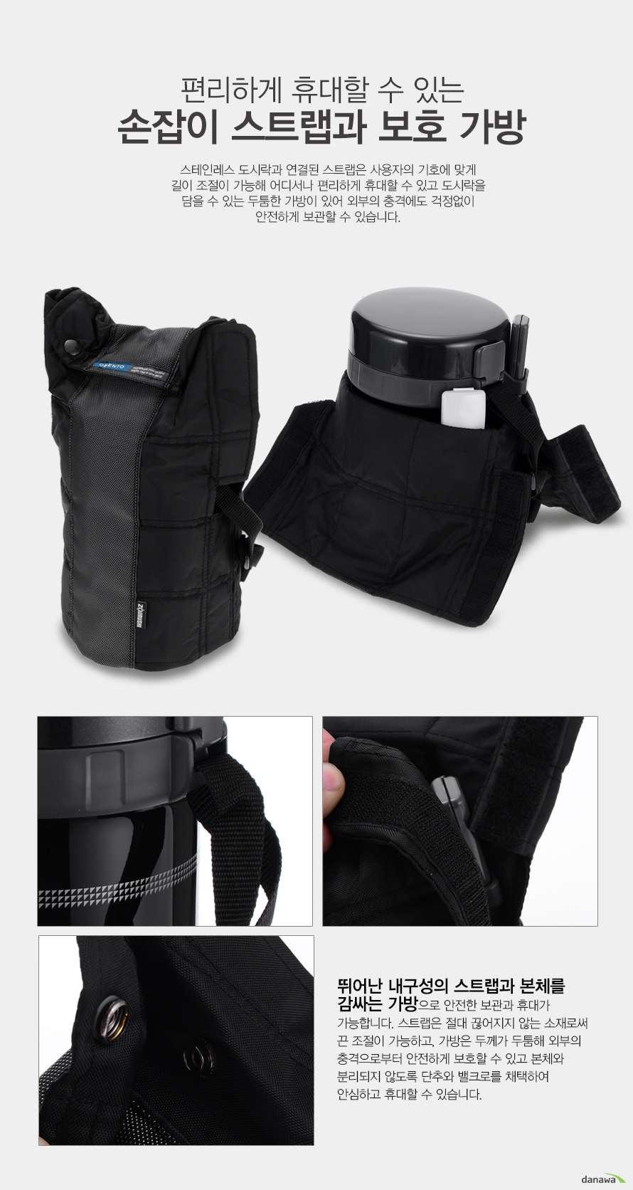 편리하게 휴대할 수 있는 손잡이 스트랩과 보호 가방    스텡니레스 도시락과 연결된 스트랩은 사용자의 기호에 맞게 길이 조절이 가능해 어디서나 편리하게 휴대할 수 있고 도시락을 담을 수 있는 두툼한 가방이 있어 외부의 충격에도 걱정없이 안전하게 이동할 수 있습니다.    뛰어난 내구성의 스트랩과 본체를 감싸는 가방으로 안전한 보관과 휴대가 가능합니다. 스트랩은 절대 끊어지지 않는 소재로써 끈 조절이 가능하고 가방은 두께가 두툼해 외부의 충격으로부터 안전하게 보호할 수 있고 본체와 분리되지 않도록 단추와 밸크로를 채택하여 안심하고 휴대할 수 있습니다.