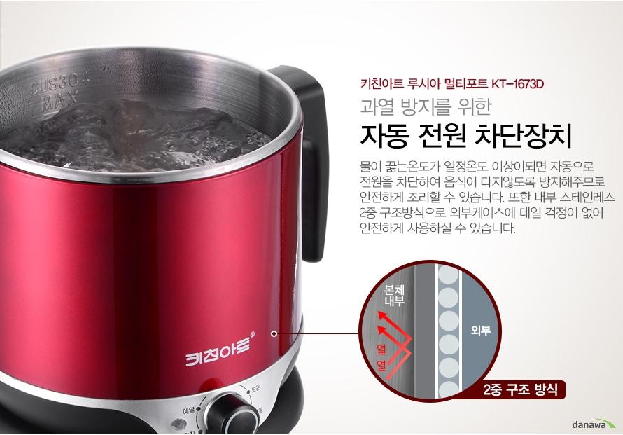 과열방지를 위한 자동 전원 차단 장치    물이 끓는 온도가 일정온도 이상이 되면 자동으로 전원을 차단하여 음식이 타지 않도록 방지해주므로 안전하게 조리할 수 있습니다. 또한 내부 스테인레스 2중 구조방식으로 외부케이스에 데일 걱정이 없어 안전하게 사용하실 수 있습니다.
