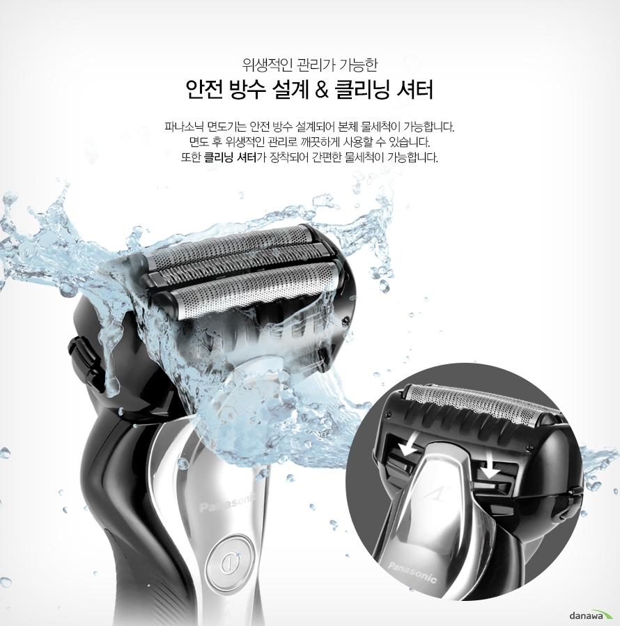 위생적인 관리가 가능한안전 방수 설계 클리닝 셔터파나소닉 면도기는 안전 방수 설계되어 본체 물세척이 가능합니다. 면도 후 위생적인 관리로 깨끗하게 사용할 수 있습니다. 또한 클리닝 셔터가 장착되어 간편한 물세척이 가능합니다.