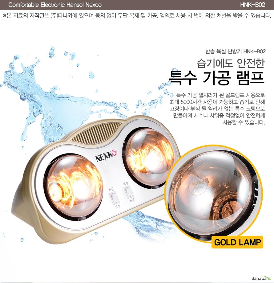 습기에도 안전한 특수 가공 램프    특수 가공 열처리가 된 골드램프 사용으로 최대 5000시간 사용이 가능하고 습기로 인해 고장이나 부식 될 염려가 없는 특수 코팅으로 만들어져 세수나 샤워 중 걱정없이 안전하게 사용할 수 있습니다.