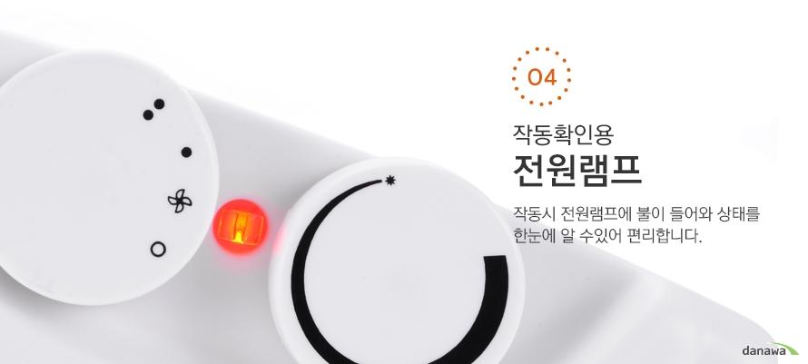 04 작동확인용전원램프작동시 전원램프에 불이 들어와 상태를한눈에 알 수있어 편리합니다.