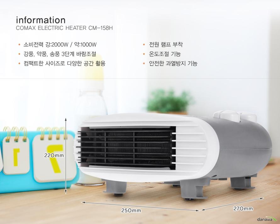 informationCOMAX ELECTRIC HEATER CM-158H소비전력 강:2000W / 약:1000W강풍, 약풍, 송풍 3단계 바람조절컴팩트한 사이즈로 다양한 공간 활용전원 램프 부착온도조절 기능안전한 과열방지 기능