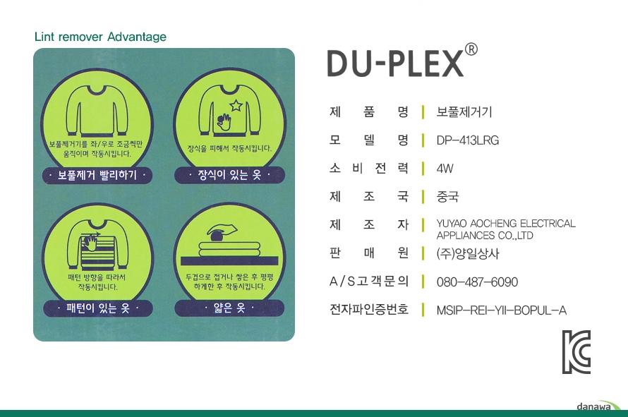 DU-PLEX    제품명보풀제거기모델명DP-413LRG소비전력4W제조국중국제조자YUYAO AOCHENG ELECTRICAL APPLIANCES CO.,LTD판매원(주)양일상사A/S고객문의080-487-6090전자파인증번호MSIP-REI-YII-BOPUL-ALint remover Advantage보풀제거 빨리하기-보풀제거기를 좌우로 조금씩만 움직이며 작동시킵니다.장식이 있는 옷-장식을 피해서 작동시킵니다.패턴이 있는 옷-패턴 방향을 따라서 작동시킵니다.얇은 옷 두겹으로 접거나 쌓은 후 평평하게한 후 작동시킵니다.