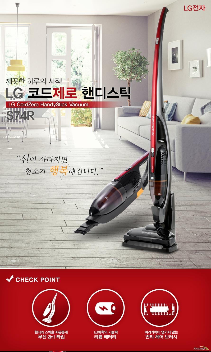 LG전자   깨끗한 하루의 시작   LG 코드제로 핸디스틱 LG CordZero HandyStick Vaccum   S74R   선이 사라지면 청소가 행복해집니다.      Check point   핸디와 스틱을 자유롭게 무선2In1타입   LG화학의 기술력 리튬 배터리   머리카락이 엉키지 않는 안티 헤어브러시