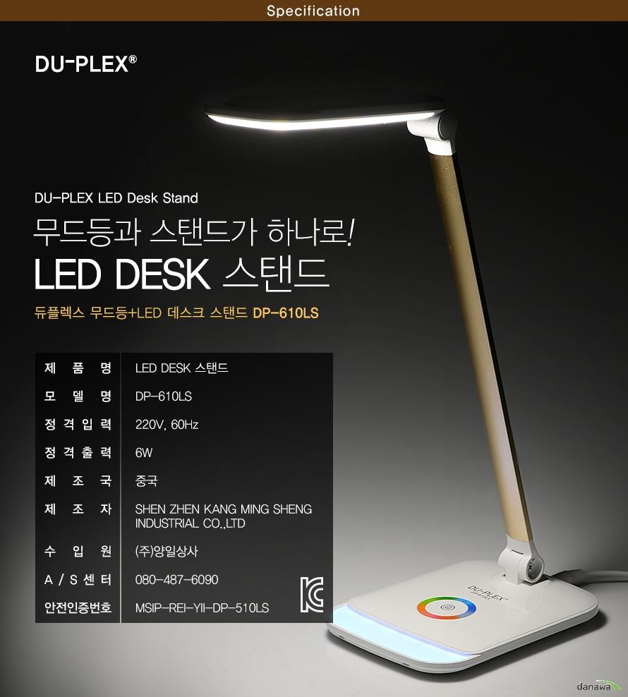 specification DU-PLEX LED Desk Stand 무드등과 스탠드가 하나로! LED DESK 스탠드 듀플렉스 무드등+LED 데스크 스탠드 DP-610LS    제품명LED DESK 스탠드모델명DP-610LS정격입력220V, 60Hz정격출력6W제조국중국제조자SHEN ZHEN KANG MING SHENG INDUSTRIAL CO.,LTD수입원(주)양일상사A/S센터080-487-6090안전인증번호MSIP-REI-YII-DP-510LS