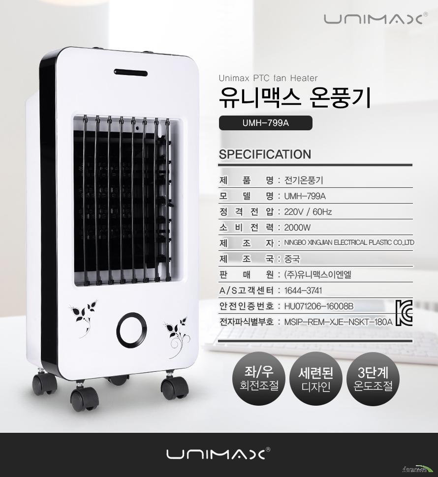 Unimax PTC fan Heater 유니맥스 온풍기 UMH-799A/specification/    제품명전기온풍기모델명UMH-799A정격전압220V / 60Hz소비전력2000W제조자NINGBO XINGJIAN ELECTRICAL PLASTIC CO.,LTD제조국중국판매원(주)유니맥스이엔엘A/S고객센터1644-3741안전인증번호HU071206-16008B전자파식별부호MSIP-REM-XJE-NSKT-180A좌/우 회전조절,세련된 디자인,3단계 온도조절/UNIMAX