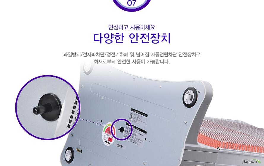 07안심하고 사용하세요 다양한 안전장치 과열방지/전자파차단/정전기차폐 및 넘어짐 자동전원차단 안전장치로 화재로부터 안전한 사용이 가능합니다.