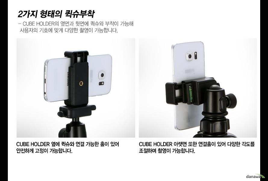2가지 형태의 퀵슈부착CUBE HOLDER의 옆면과 뒷면에 퀵슈와 부착이 가능해 사용자의 기호에 맞게 다양한 촬영이 가능합니다.CUBE HOLDER 옆에 퀵슈와 연결 가능한 홀이 있어 안전하게 고정이 가능합니다.CUBE HOLDER 아랫면 또한 연결홀이 있어 다양한 각도를 조절하며 촬영이 가능합니다.