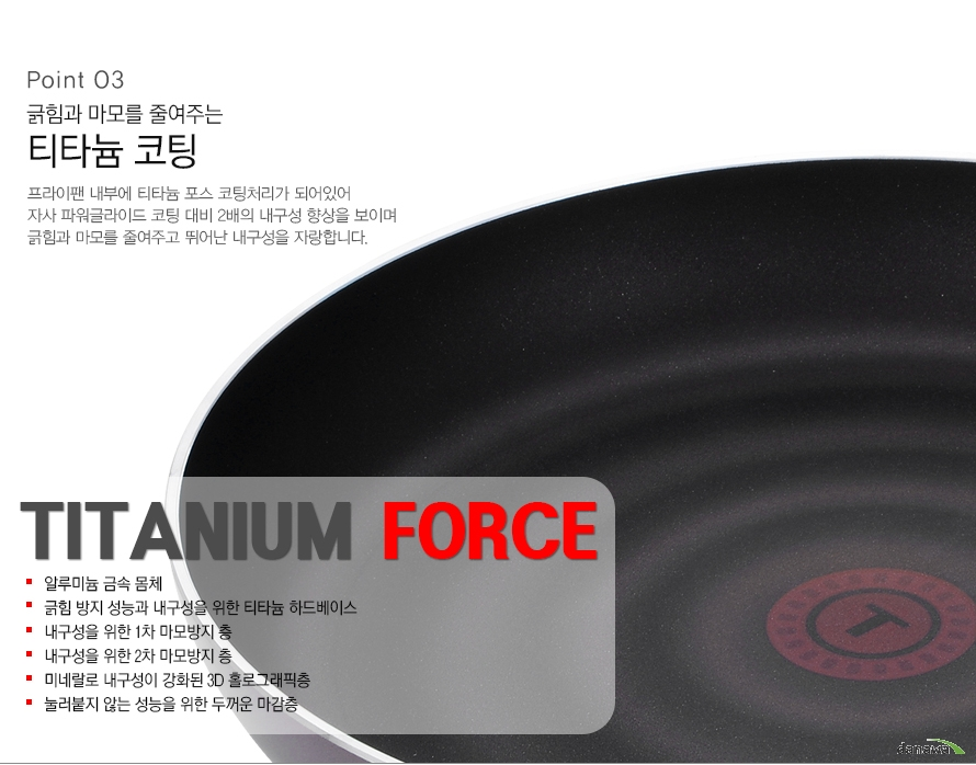 Point03긁힘과 마모를 줄여주는 티타늄 코팅프라이팬 내부에 티타늄 포스 코팅이 되어 있어 자사 파워글라이드 코팅 대비 2배의 내구성 향상을 보이며 긁힘과 마모를 줄여주고 뛰어난 내구성을 자랑합니다TiTANIUM FORCE알루미늄 금속 몸체긁힘 방지 성능과 내구성을 위한 티타늄 하드베이스내구성을 위한 1차 마모 방지 층내구성을 위한 2차 마모 방지 층미네랄로 내구성이 강화된 3D 홀로그래픽 층눌러붙지 않는 성능을 위한 두꺼운 마감층