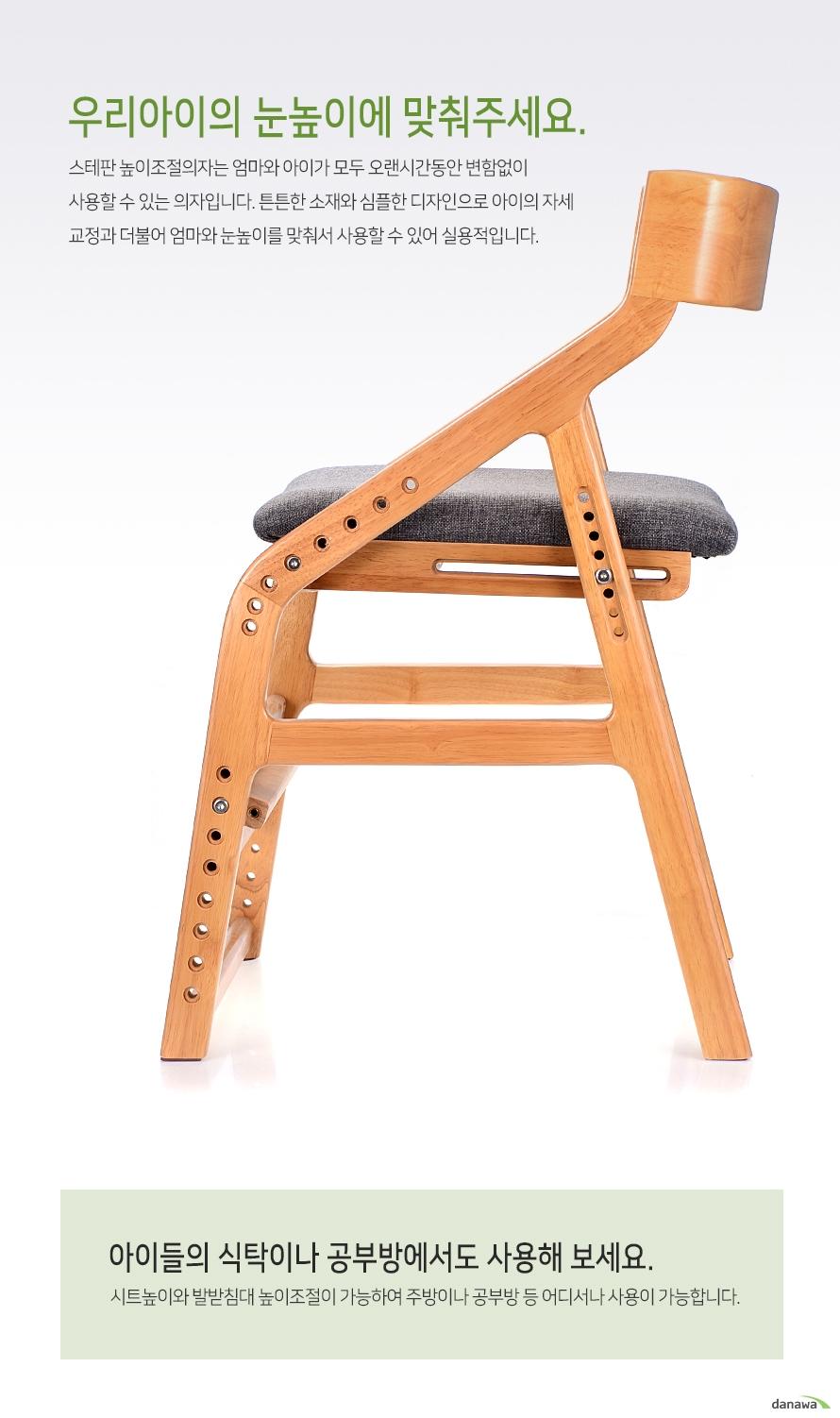 우리아이의 눈높이에 맞춰주세요.스테판 높이조절의자는 엄마와 아이가 모두 오랜시간동안 변함없이 사용할 수 있는 의자입니다. 튼튼한 소재와 심플한 디자인으로 아이의 자세교정과 더불어 엄마와 눈높이를 맞춰서 사용할 수 있어 실용적입니다.아이들의 식탁이나 공부방에서도 사용해 보세요.시트높이와 발받침대 높이조절이 가능하여 주방이나 공부방 등 어디서나 사용이 가능합니다.