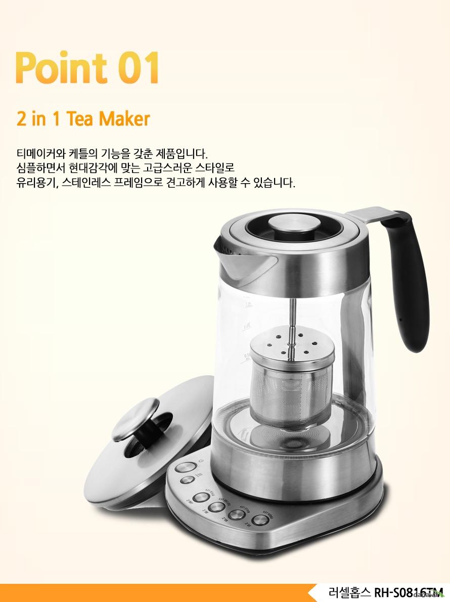 Point 012 in 1 Tea Maker티메이커와 케틀의 기능을 갖춘 제품입니다. 심플하면서 현대감각에 맞는 고급스러운 스타일로 유리용기, 스테인레스 프레임으로 견고하게 사용할 수 있습니다.러셀홉스 RH-S0816TM