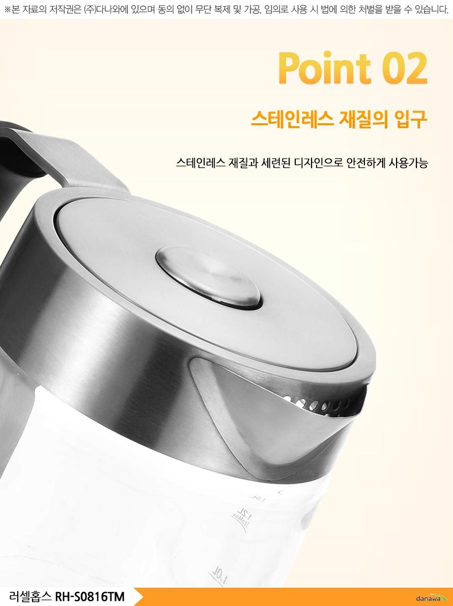 Point 02스테인레스 재질의 입구스테인레스 재질과 세련된 디자인으로 안전하게 사용가능러셀홉스 RH-S0816TM