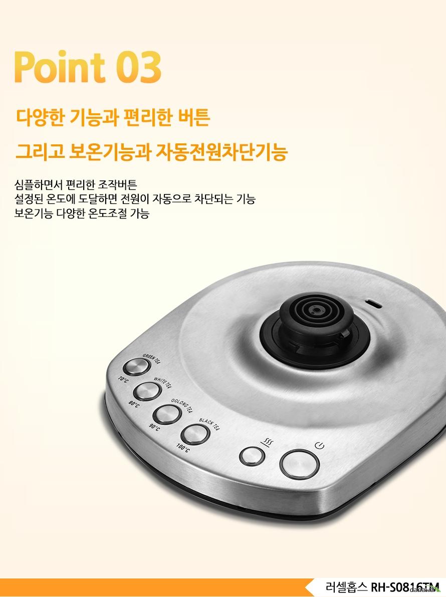 Point 03다양한 기능과 편리한 버튼그리고 보온기능과 자동전원차단기능심플하면서 편리한 조작버튼 설정된 온도에 도달하면 전원이 자동으로 차단되는 기능보온기능 다양한 온도조절 가능 러셀홉스 RH-S0816TM